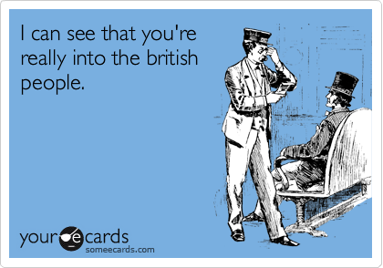 I can see that you're really into the british people.