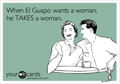 When El Guapo wants a woman, he TAKES a woman.
