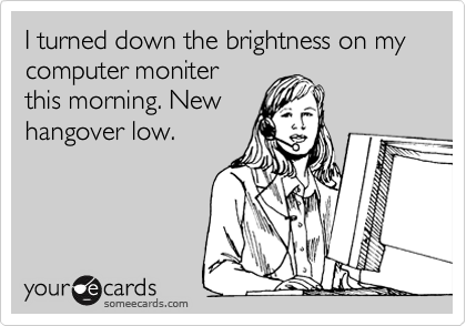 I turned down the brightness on my computer moniter this morning. New hangover low.