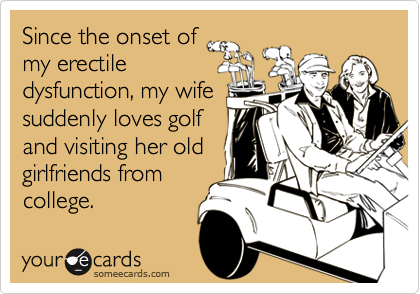 Since the onset of my erectile dysfunction, my wife suddenly loves golf and visiting her old girlfriends from college.