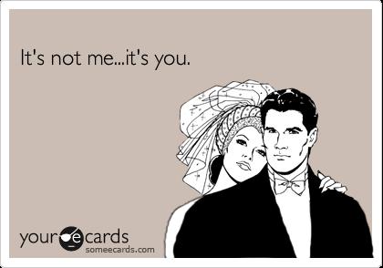 It's not me...it's you.