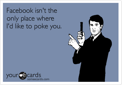 Facebook isn't the  only place where  I'd like to poke you.