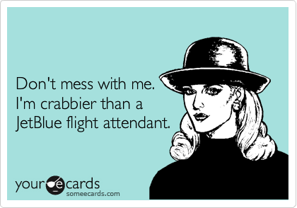 Don't mess with me. I'm crabbier than a JetBlue flight attendant.