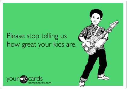 Please stop telling us how great your kids are.