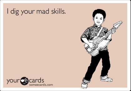 I dig your mad skills.