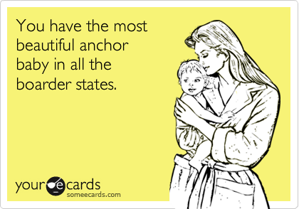 You have the most beautiful anchor baby in all the boarder states.
