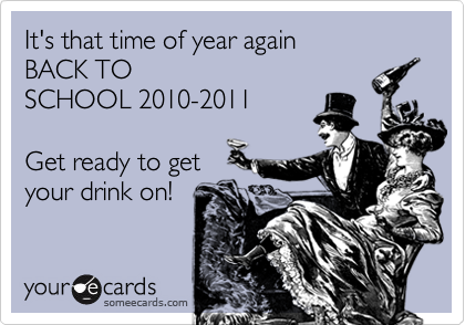 It's that time of year again BACK TO SCHOOL 2010-2011  Get ready to get your drink on!