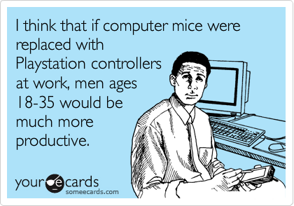 I think that if computer mice were replaced with Playstation controllers at work, men ages 18-35 would be much more productive.