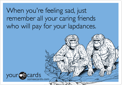 When you're feeling sad, just remember all your caring friends who will pay for your lapdances.