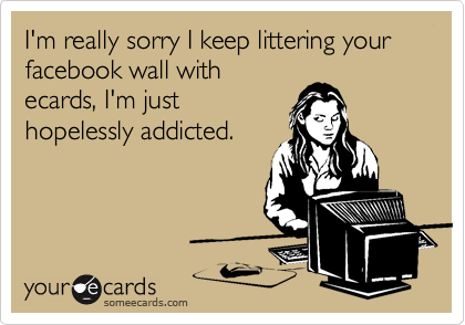 I'm really sorry I keep littering your facebook wall with ecards, I'm just hopelessly addicted.