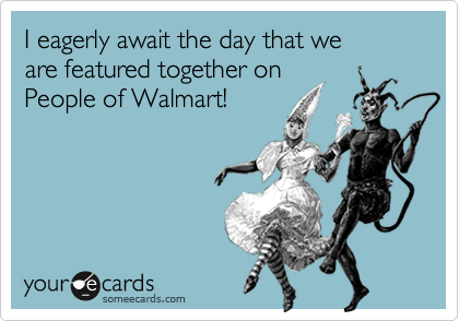 I eagerly await the day that we are featured together on People of Walmart!