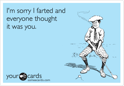 I'm sorry I farted and  everyone thought  it was you.