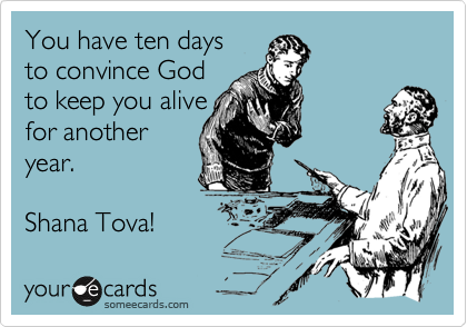 You have ten days  to convince God  to keep you alive for another  year.   Shana Tova!
