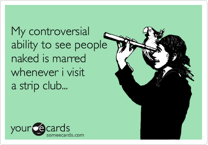 My controversial  ability to see people  naked is marred  whenever i visit  a strip club...