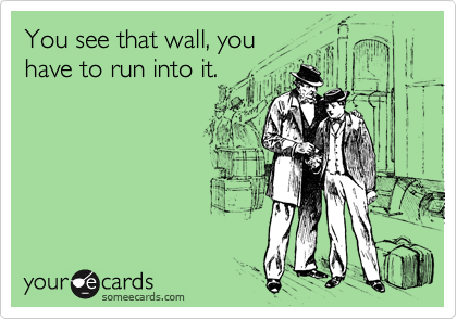 You see that wall, you have to run into it.