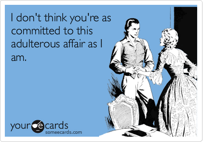 I don't think you're as committed to this adulterous affair as I am.