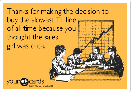 Thanks for making the decision to buy the slowest T1 line of all time because you  thought the sales girl was cute.