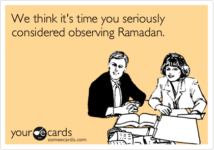 We think it's time you seriously considered observing Ramadan.