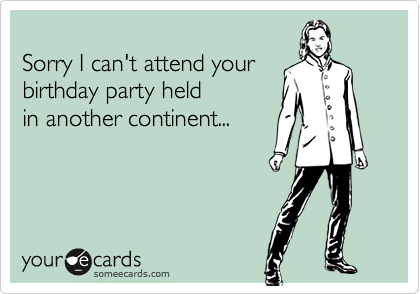 Sorry I can't attend your birthday party held  in another continent...