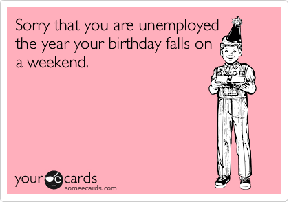 Sorry that you are unemployed the year your birthday falls on a weekend.