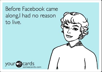 Before Facebook came along,I had no reason to live.