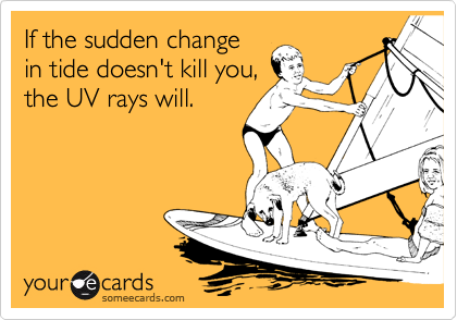 If the sudden change in tide doesn't kill you, the UV rays will.