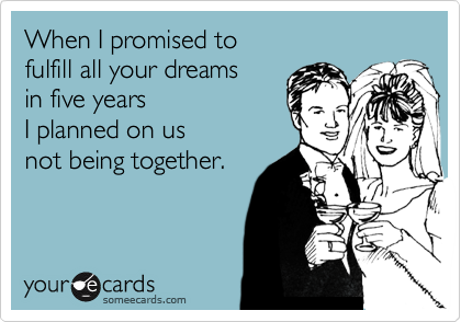 When I promised to  fulfill all your dreams  in five years I planned on us not being together.