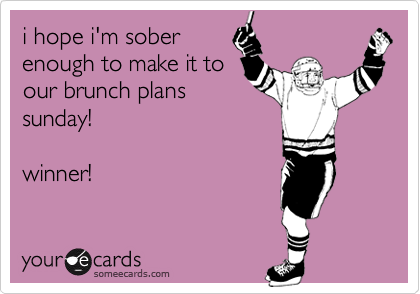 i hope i'm sober enough to make it to our brunch plans sunday!   winner!