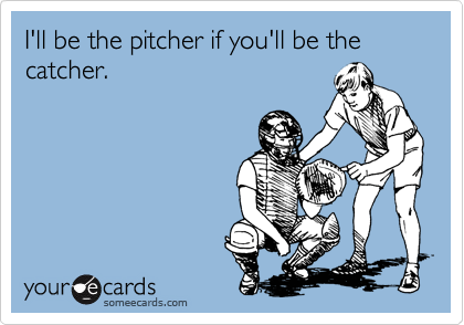 I'll be the pitcher if you'll be the catcher.