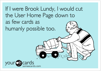 If I were Brook Lundy, I would cut the User Home Page down to as few cards as humanly possible too.