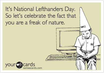It's National Lefthanders Day.  So let's celebrate the fact that you are a freak of nature.