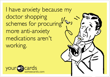 I have anxiety because my doctor shopping schemes for procuring more anti-anxiety medications aren't working.