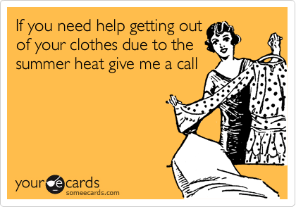 If you need help getting out of your clothes due to the summer heat give me a call