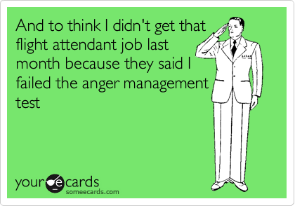 And to think I didn't get that flight attendant job last month because they said I failed the anger management test