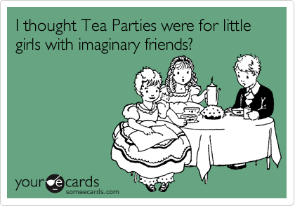I thought Tea Parties were for little girls with imaginary friends?