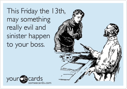 This Friday the 13th, may something really evil and sinister happen to your boss.