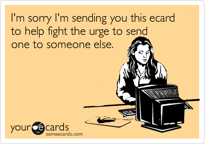 I'm sorry I'm sending you this ecard to help fight the urge to send one to someone else.