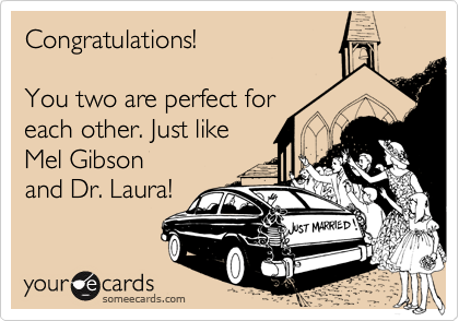 Congratulations!   You two are perfect for each other. Just like  Mel Gibson and Dr. Laura!
