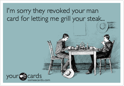 I'm sorry they revoked your man card for letting me grill your steak...