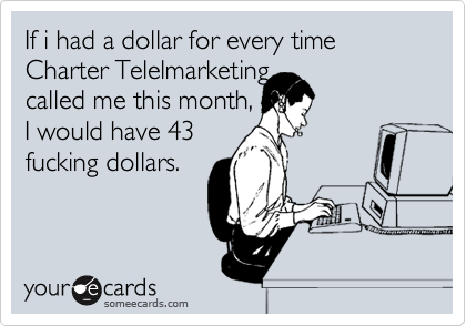 If i had a dollar for every time Charter Telelmarketing  called me this month, I would have 43 fucking dollars.