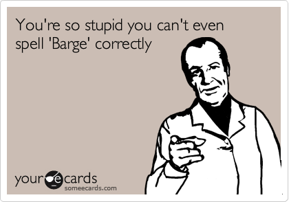 You're so stupid you can't even spell 'Barge' correctly