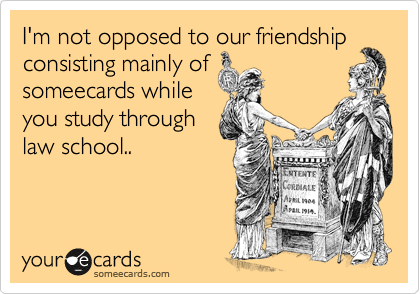 I'm not opposed to our friendship consisting mainly of someecards while you study through  law school..