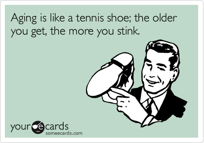 Aging is like a tennis shoe; the older you get, the more you stink.