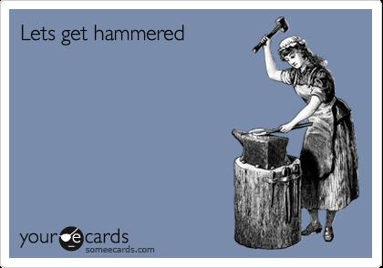 Lets get hammered