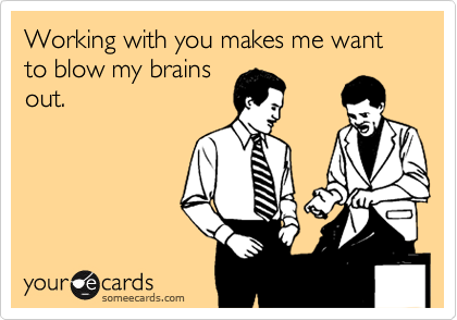 Working with you makes me want to blow my brains out.