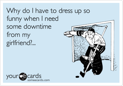 Why do I have to dress up so  funny when I need some downtime from my  girlfriend?...