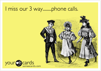 I miss our 3 way.........phone calls.