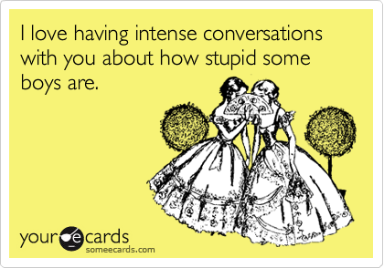 I love having intense conversations with you about how stupid some boys are.