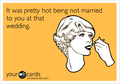 It was pretty hot being not married to you at that wedding.