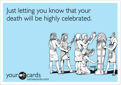 Just letting you know that your death will be highly celebrated.